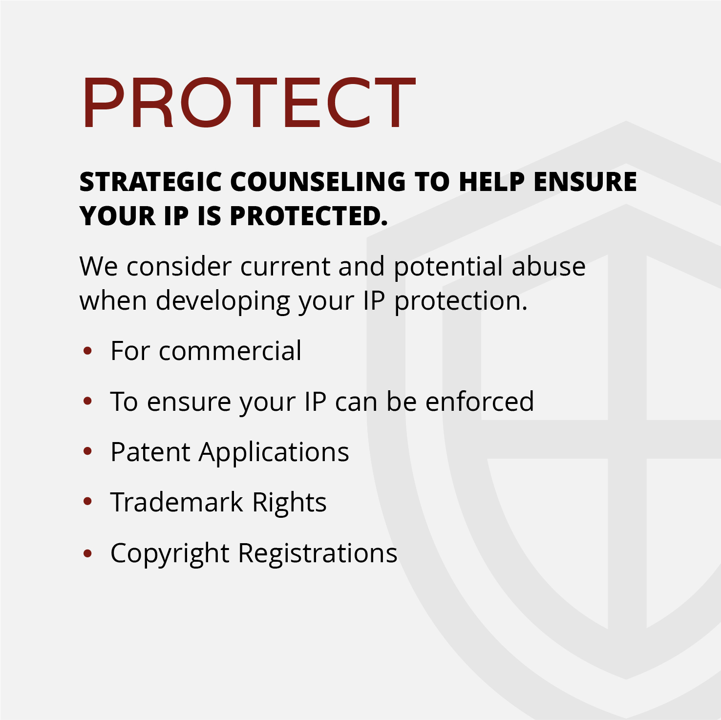 PROTECT STRATEGIC COUNSELING TO HELP ENSURE YOUR IP IS PROTECTED. We consider current and potential abuse when developing your IP protection.   ●For commercial  ●To ensure your IP can be enforced  ●Patent Applications ●Trademark Rights Copyright Registrations