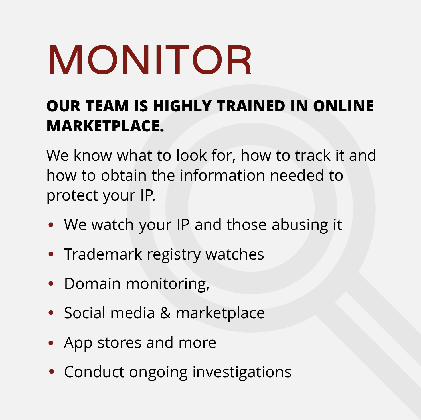 MONITOROUR TEAM IS HIGHLY TRAINED IN ONLINE MARKETPLACE. We know what to look for, how to track it and how to obtain the information needed to protect your IP. ●We watch your IP and those abusing it  ○Trademark registry watches ○Domain monitoring,  ○Social media & marketplace ○App stores and more ●Conduct ongoing investigations
