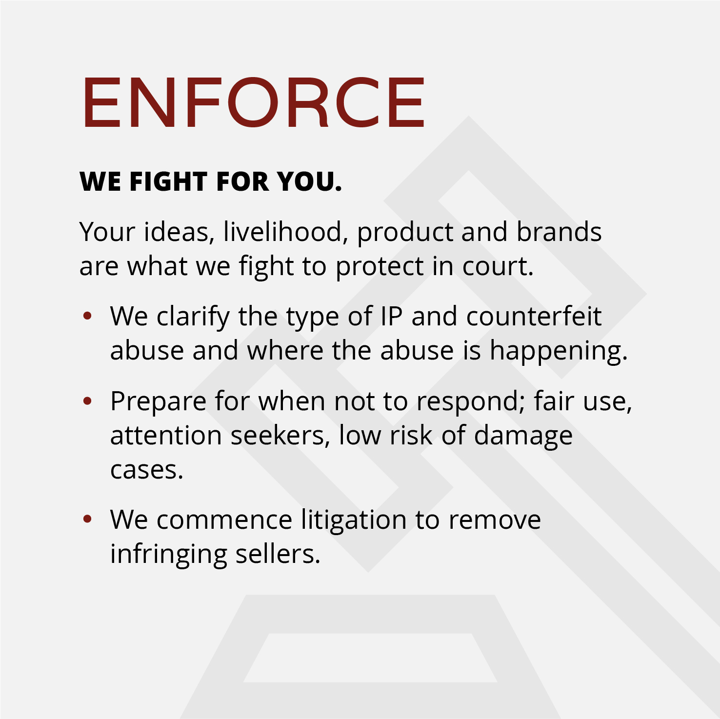 ENFORCE WE FIGHT FOR YOU.  Your ideas, livelihood, product and brands are what we fight to protect in court. ●We clarify the type of IP and counterfeit abuse and where the abuse is happening.  ●Prepare for when not to respond; fair use, attention seekers, low risk of damage cases. ●We commence litigation to remove infringing sellers.